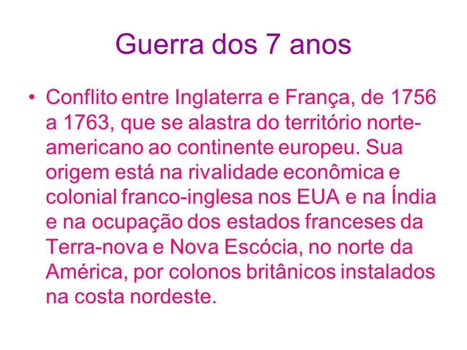 Guerra dos 7 anos Conflito entre Inglaterra e França, de 1756 a 1763, que se alastra do território norte- americano ao continente europeu. Sua origem