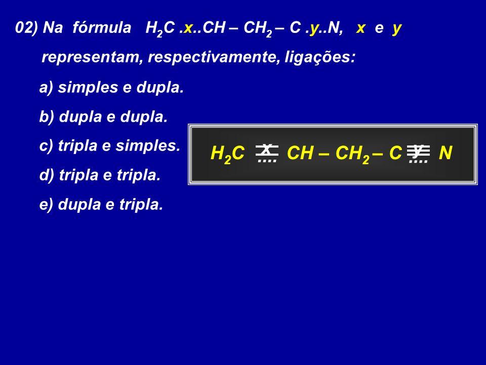 02) Na fórmula H 2 C.x..CH – CH 2 – C.y..N, x e y representam, respectivamente, ligações: a) simples e dupla. b) dupla e dupla. c) tripla e simples. d
