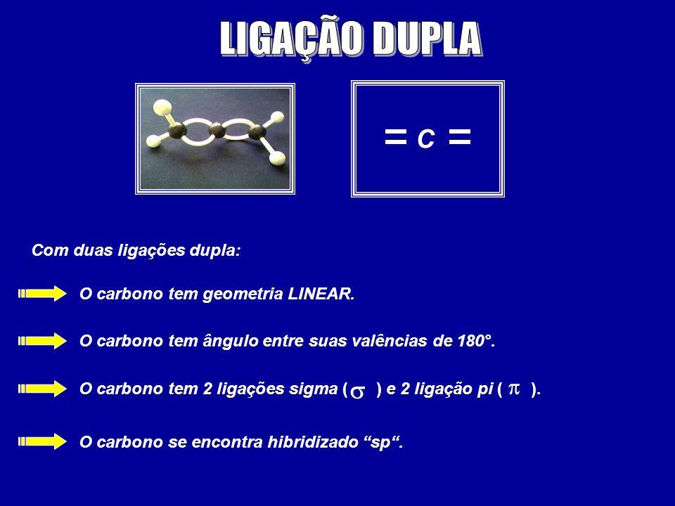 C Com duas ligações dupla: O carbono tem geometria LINEAR. O carbono tem ângulo entre suas valências de 180°. O carbono tem 2 ligações sigma ( ) e 2 l