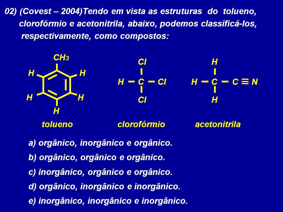 02) (Covest – 2004)Tendo em vista as estruturas do tolueno, clorofórmio e acetonitrila, abaixo, podemos classificá-los, respectivamente, como composto