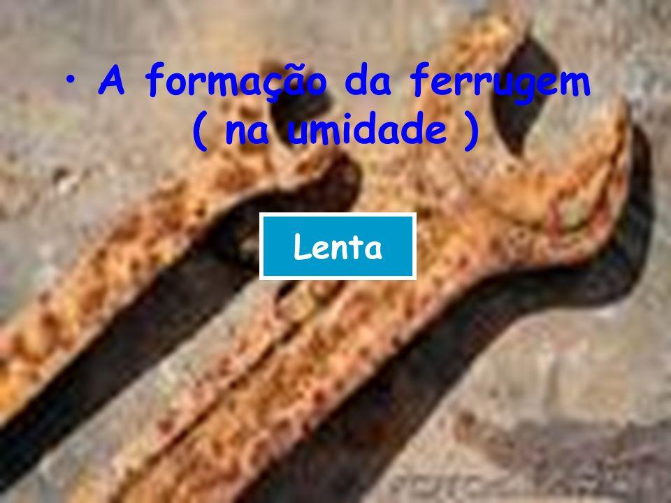 A formação da ferrugem ( na umidade ) Lenta