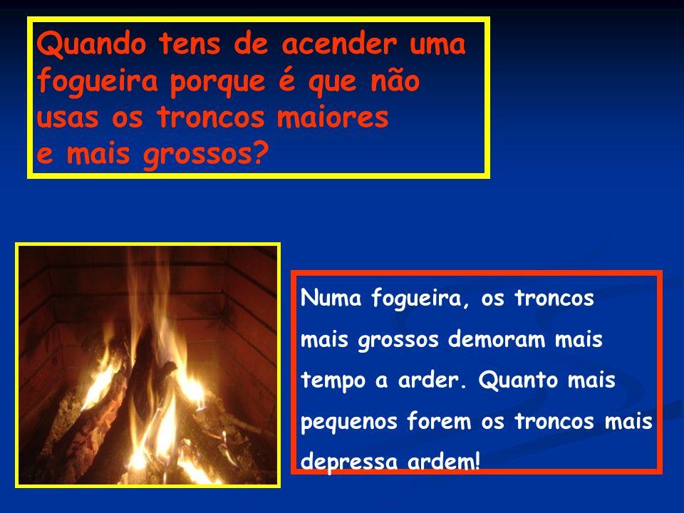 Quando tens de acender uma fogueira porque é que não usas os troncos maiores e mais grossos? Numa fogueira, os troncos mais grossos demoram mais tempo