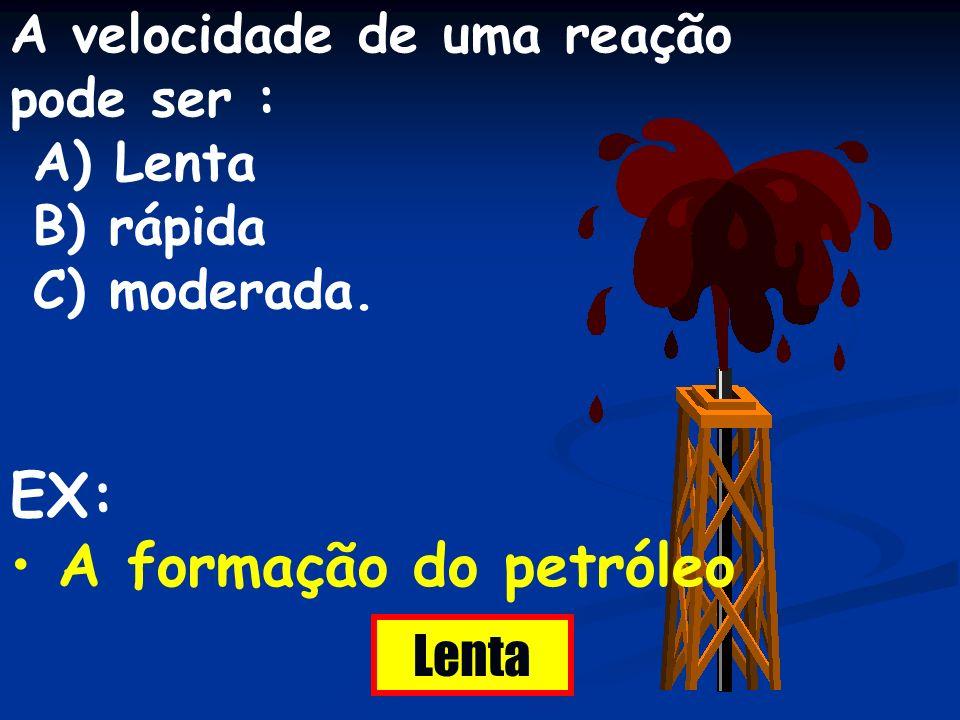 A velocidade de uma reação pode ser : A) Lenta B) rápida C) moderada. EX: A formação do petróleo Lenta