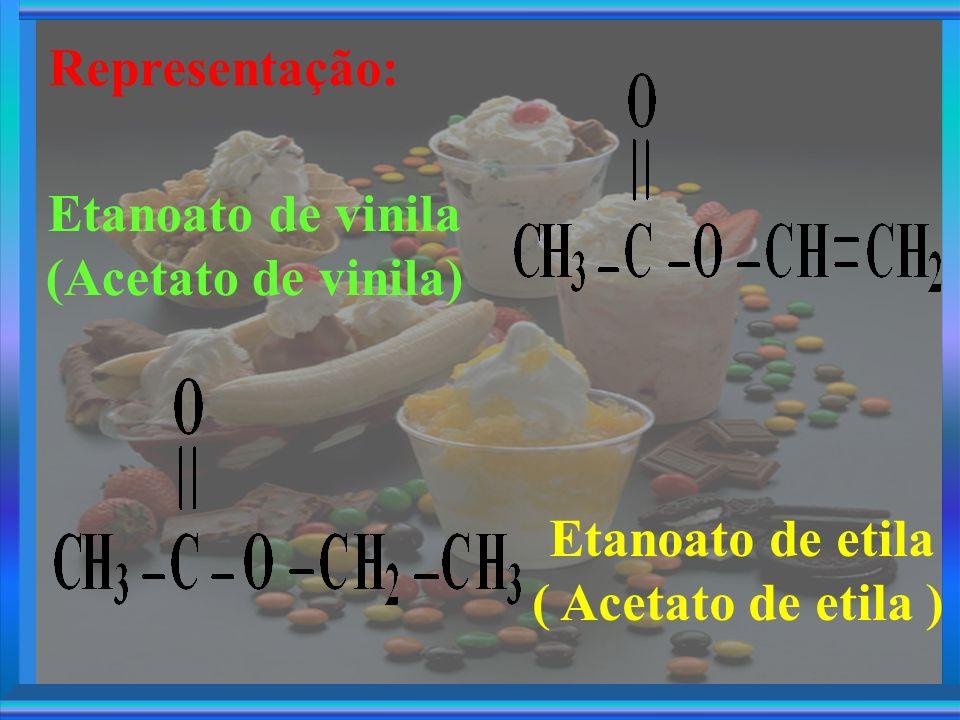 Representação: Etanoato de etila ( Acetato de etila ) Etanoato de vinila (Acetato de vinila)