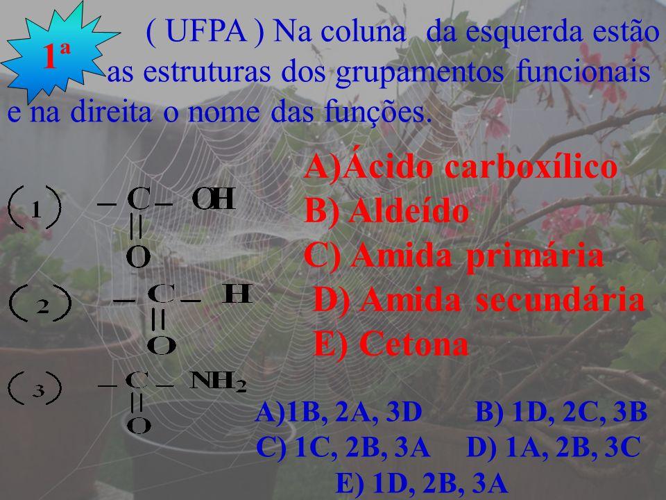 ( UFPA ) Na coluna da esquerda estão as estruturas dos grupamentos funcionais e na direita o nome das funções. 1ª A)Ácido carboxílico B) Aldeído C) Am