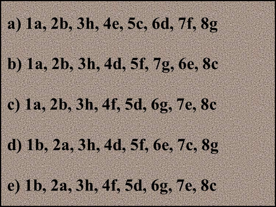 a) 1a, 2b, 3h, 4e, 5c, 6d, 7f, 8g b) 1a, 2b, 3h, 4d, 5f, 7g, 6e, 8c c) 1a, 2b, 3h, 4f, 5d, 6g, 7e, 8c d) 1b, 2a, 3h, 4d, 5f, 6e, 7c, 8g e) 1b, 2a, 3h,
