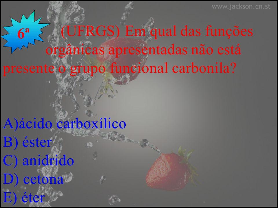 (UFRGS) Em qual das funções orgânicas apresentadas não está presente o grupo funcional carbonila? A)ácido carboxílico B) éster C) anidrido D) cetona E