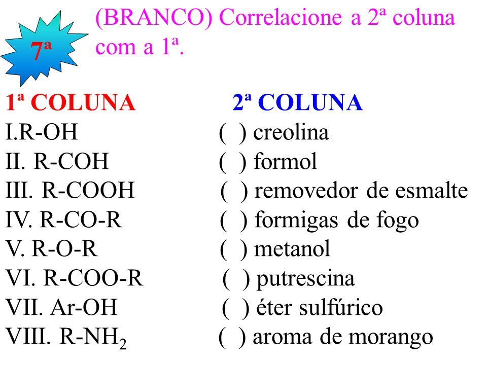 7ª (BRANCO) Correlacione a 2ª coluna com a 1ª. 1ª COLUNA 2ª COLUNA I.R-OH ( ) creolina II. R-COH ( ) formol III. R-COOH ( ) removedor de esmalte IV. R