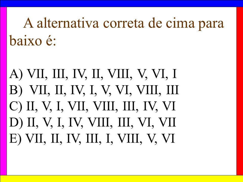 A alternativa correta de cima para baixo é: A) VII, III, IV, II, VIII, V, VI, I B) VII, II, IV, I, V, VI, VIII, III C) II, V, I, VII, VIII, III, IV, V