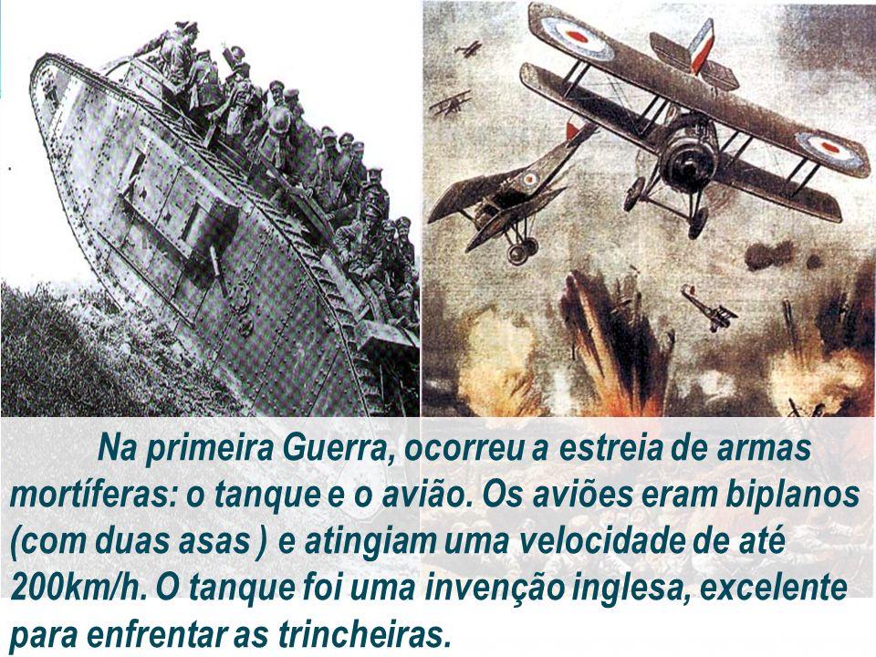 Na primeira Guerra, ocorreu a estreia de armas mortíferas: o tanque e o avião. Os aviões eram biplanos (com duas asas ) e atingiam uma velocidade de a