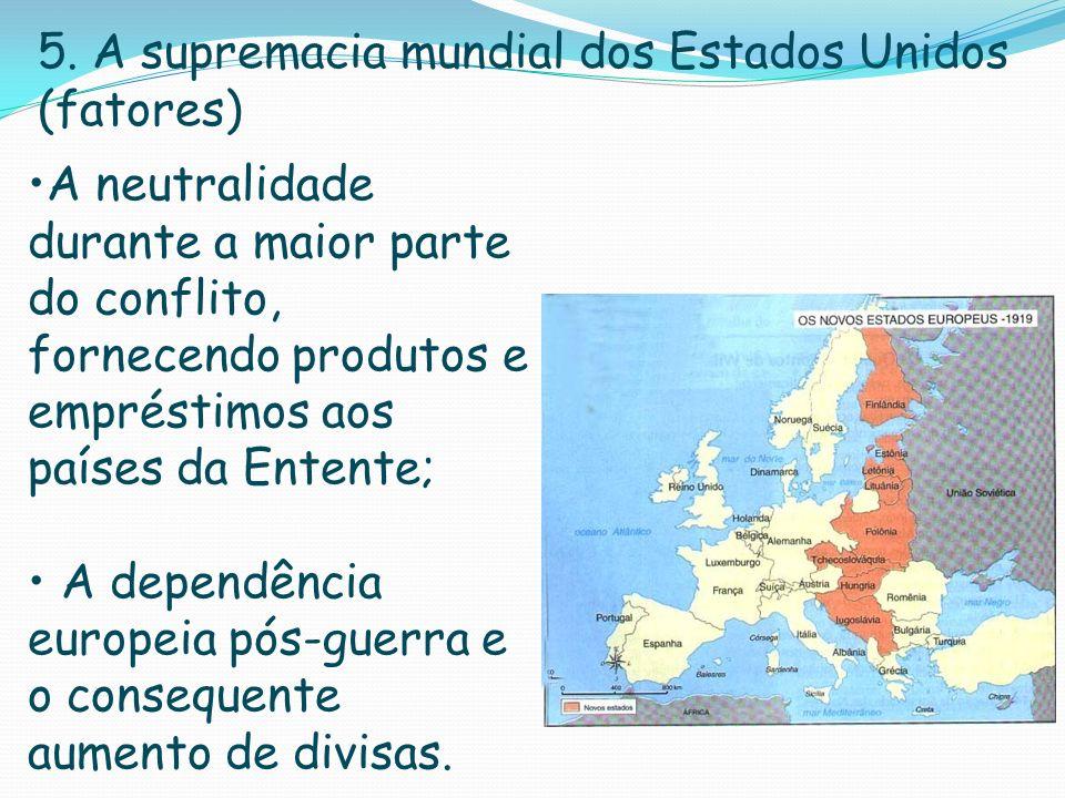 5. A supremacia mundial dos Estados Unidos (fatores) A neutralidade durante a maior parte do conflito, fornecendo produtos e empréstimos aos países da