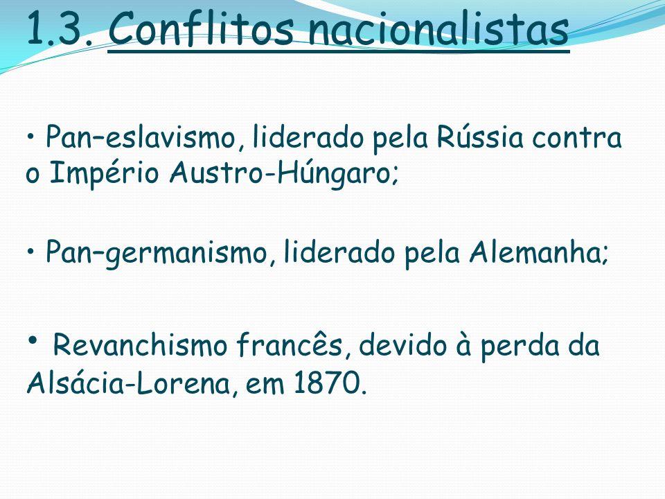 1.3. Conflitos nacionalistas Pan–eslavismo, liderado pela Rússia contra o Império Austro-Húngaro; Pan–germanismo, liderado pela Alemanha; Revanchismo