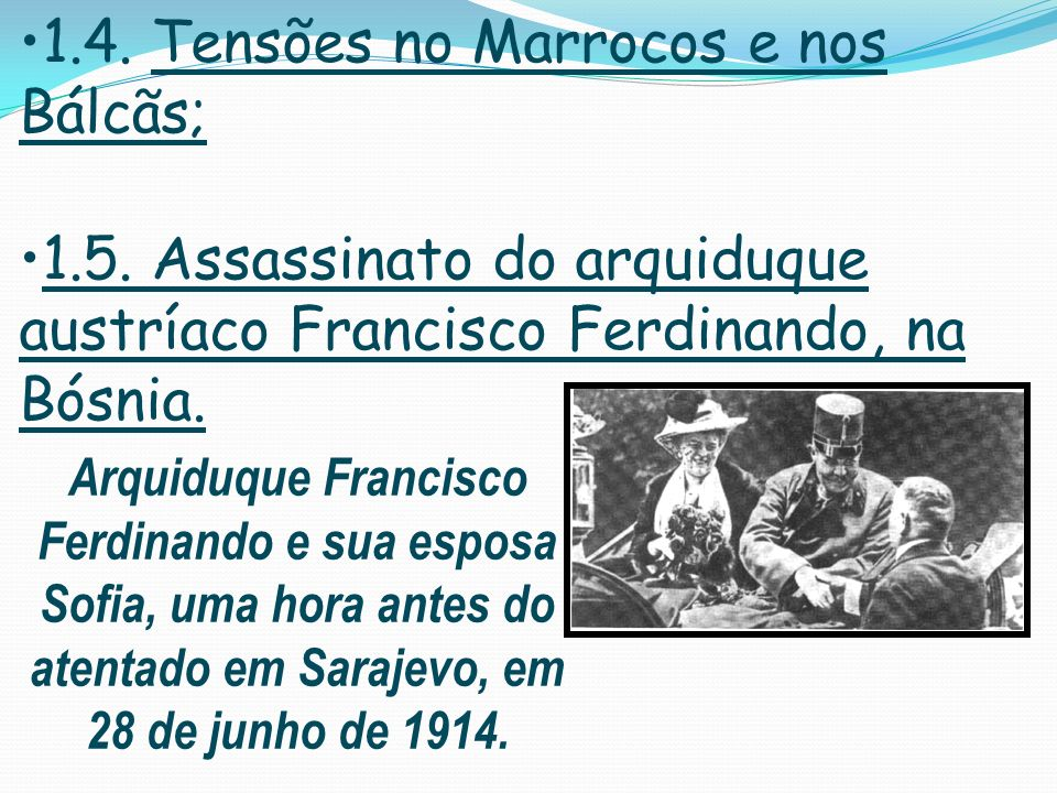 1.4. Tensões no Marrocos e nos Bálcãs; 1.5. Assassinato do arquiduque austríaco Francisco Ferdinando, na Bósnia. Arquiduque Francisco Ferdinando e sua