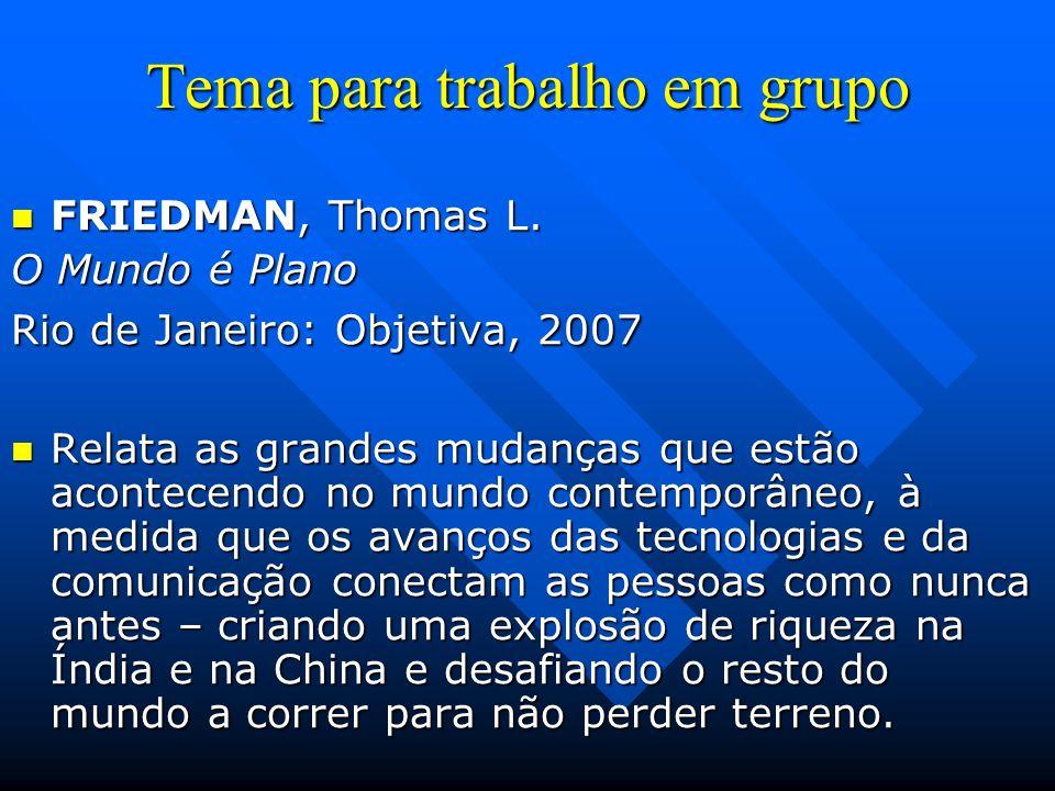 Tema para trabalho em grupo FRIEDMAN, Thomas L. FRIEDMAN, Thomas L. O Mundo é Plano Rio de Janeiro: Objetiva, 2007 Relata as grandes mudanças que estã