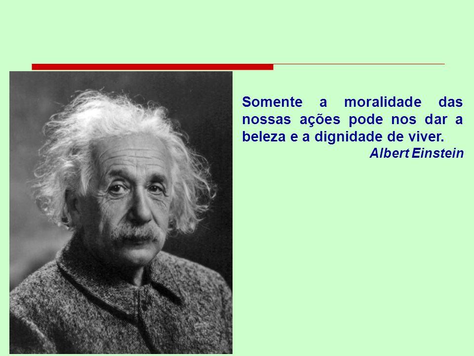 Somente a moralidade das nossas ações pode nos dar a beleza e a dignidade de viver. Albert Einstein
