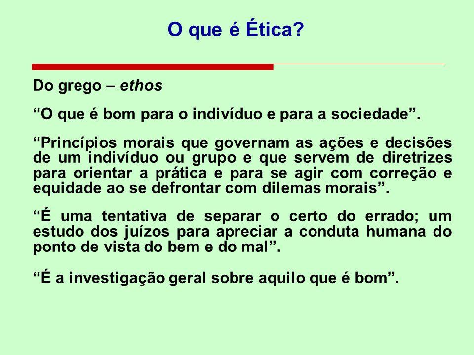O que é Ética? Do grego – ethos O que é bom para o indivíduo e para a sociedade. Princípios morais que governam as ações e decisões de um indivíduo ou
