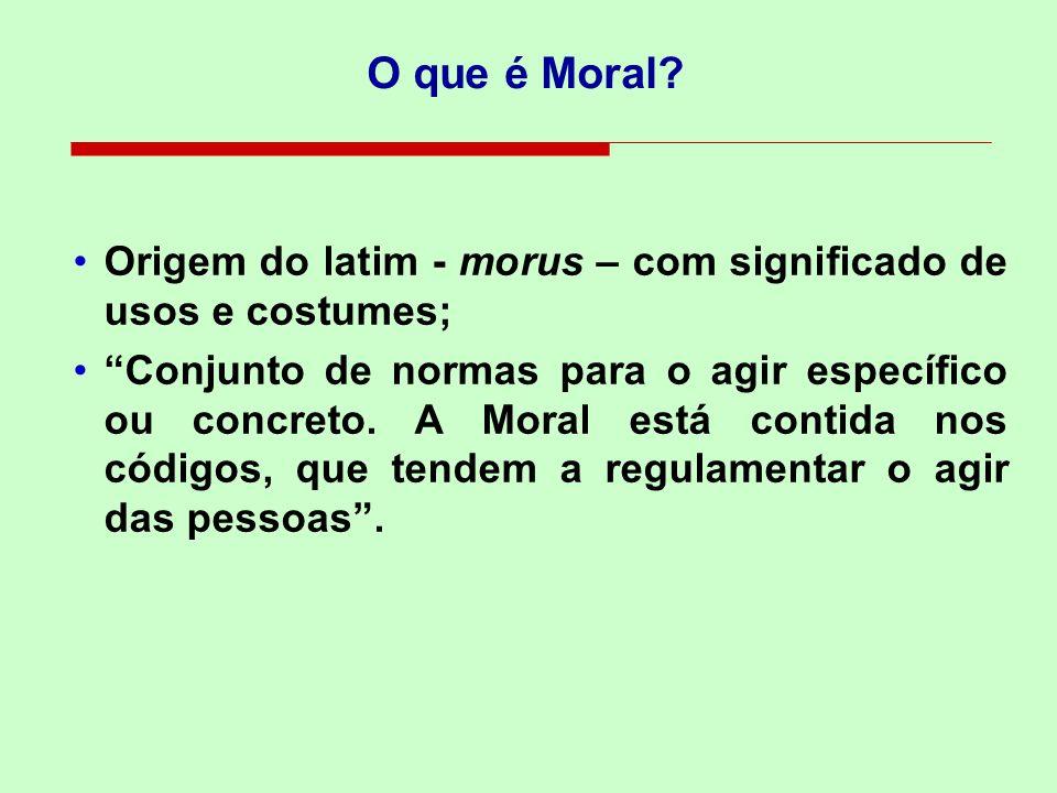 O que é Moral? Origem do latim - morus – com significado de usos e costumes; Conjunto de normas para o agir específico ou concreto. A Moral está conti