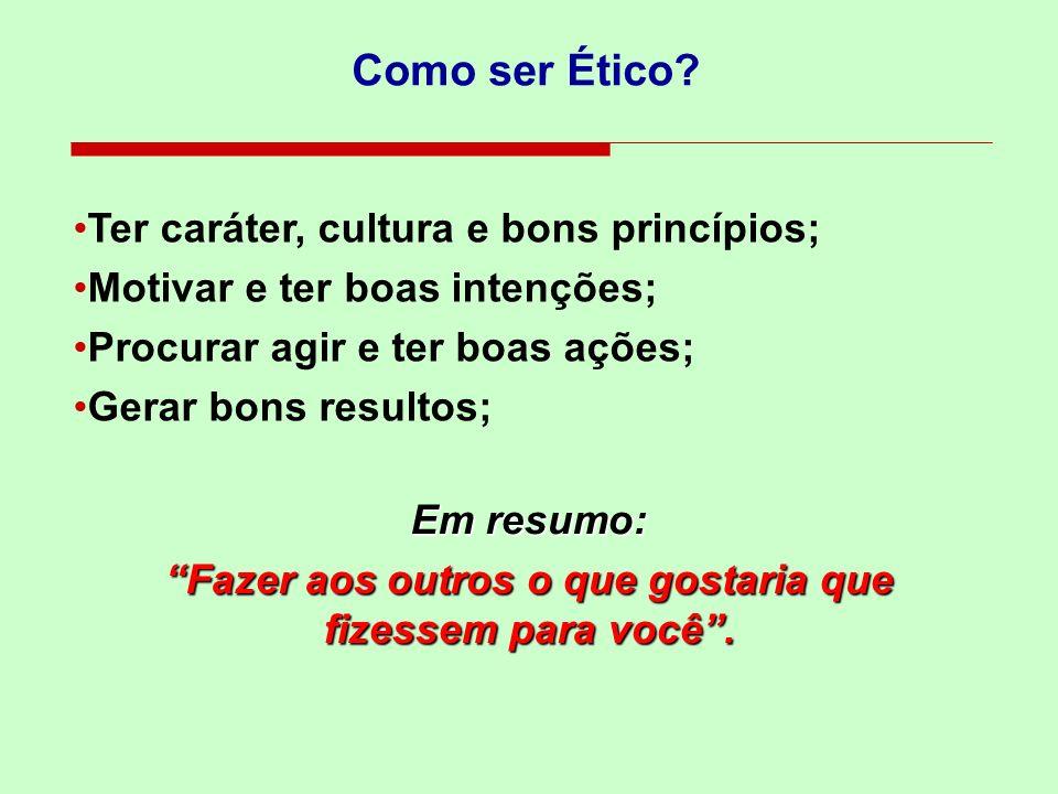 Como ser Ético? Ter caráter, cultura e bons princípios; Motivar e ter boas intenções; Procurar agir e ter boas ações; Gerar bons resultos; Em resumo: