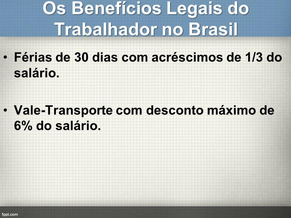 Os Benefícios Legais do Trabalhador no Brasil Férias de 30 dias com acréscimos de 1/3 do salário. Vale-Transporte com desconto máximo de 6% do salário