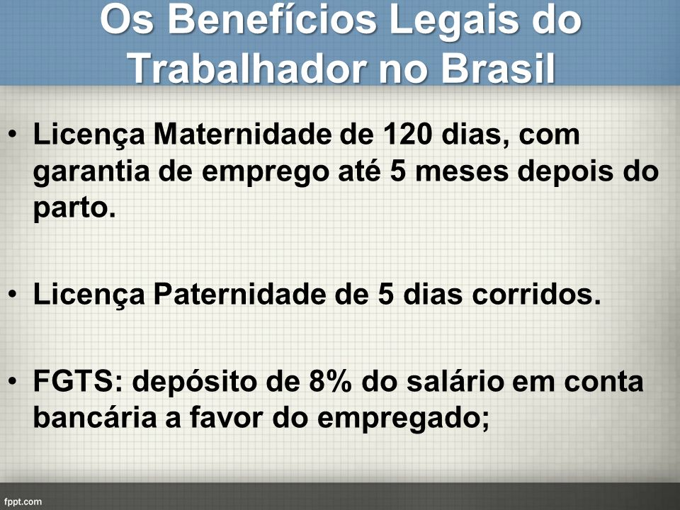 Os Benefícios Legais do Trabalhador no Brasil Licença Maternidade de 120 dias, com garantia de emprego até 5 meses depois do parto. Licença Paternidad