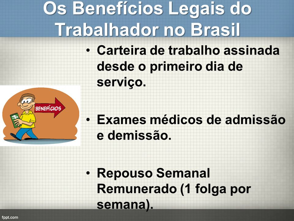 Os Benefícios Legais do Trabalhador no Brasil Carteira de trabalho assinada desde o primeiro dia de serviço. Exames médicos de admissão e demissão. Re