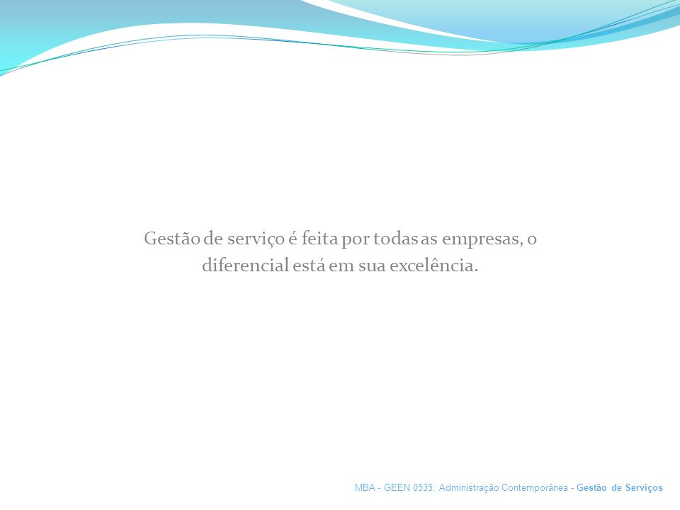 Gestão de serviço é feita por todas as empresas, o diferencial está em sua excelência. MBA - GEEN 0535, Administração Contemporânea - Gestão de Serviç