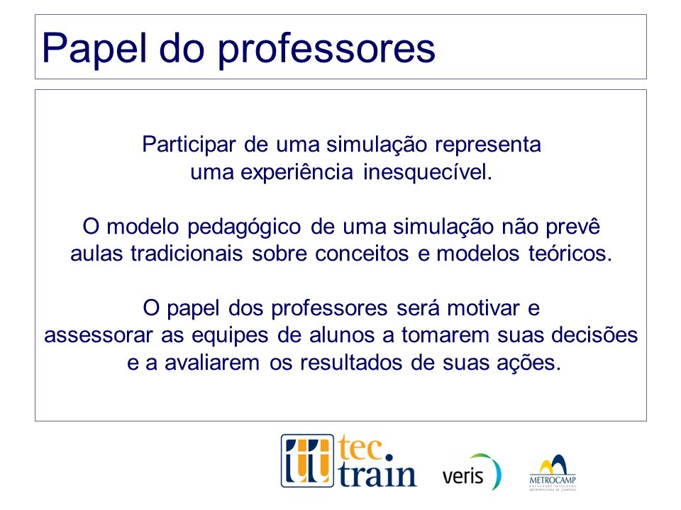 Papel do professores Participar de uma simulação representa uma experiência inesquecível. O modelo pedagógico de uma simulação não prevê aulas tradici