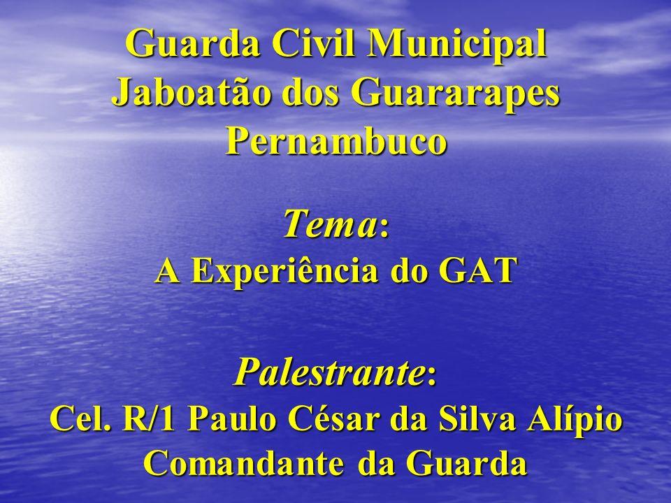 Tema : A Experiência do GAT Palestrante : Cel. R/1 Paulo César da Silva Alípio Comandante da Guarda Guarda Civil Municipal Jaboatão dos Guararapes Per