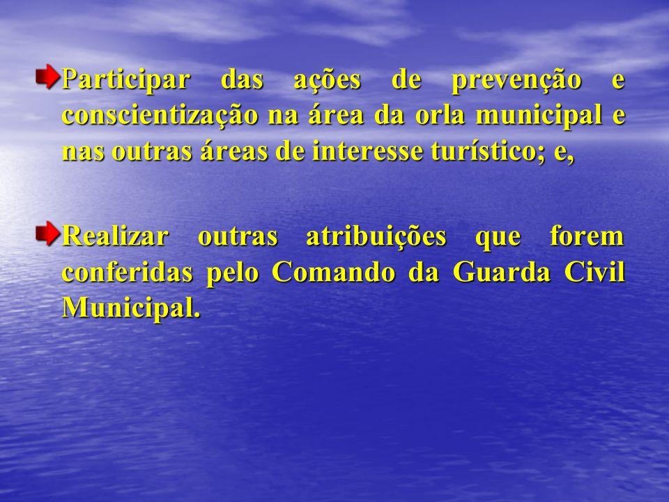 Participar das ações de prevenção e conscientização na área da orla municipal e nas outras áreas de interesse turístico; e, Realizar outras atribuiçõe