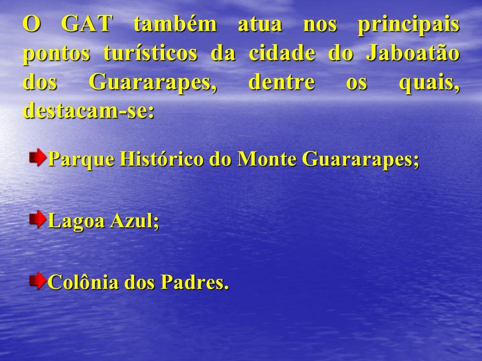 Parque Histórico do Monte Guararapes; Lagoa Azul; Colônia dos Padres. O GAT também atua nos principais pontos turísticos da cidade do Jaboatão dos Gua