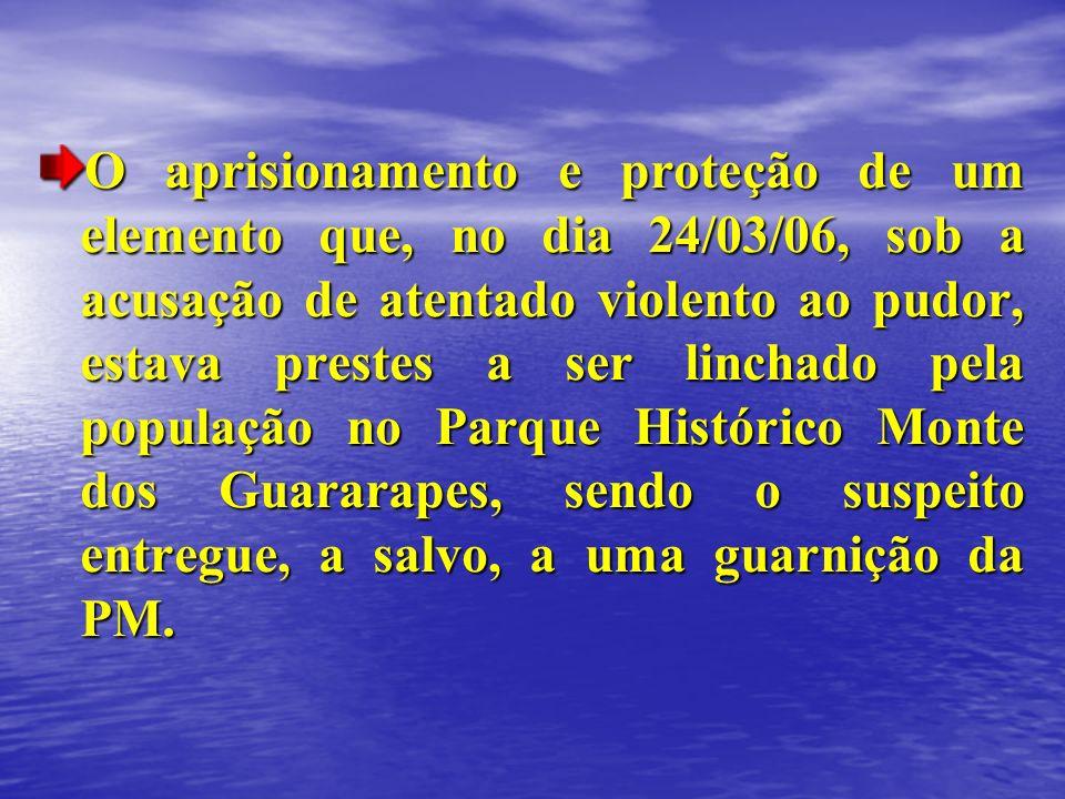 O aprisionamento e proteção de um elemento que, no dia 24/03/06, sob a acusação de atentado violento ao pudor, estava prestes a ser linchado pela popu