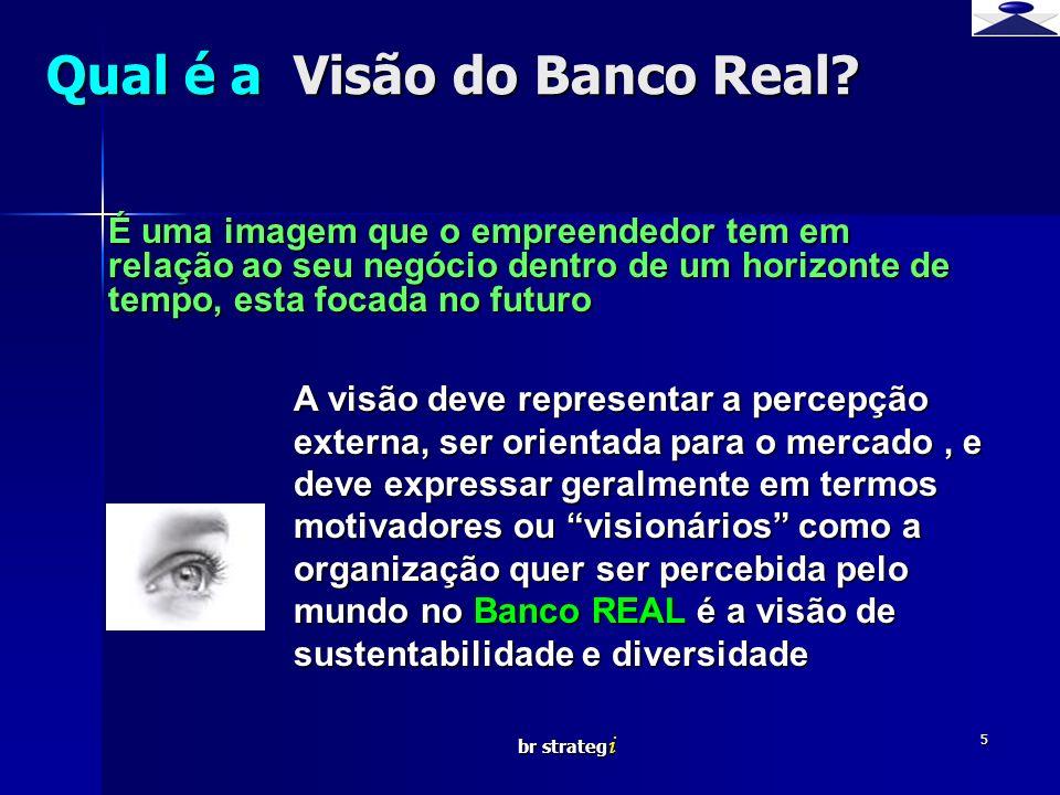br strateg i 5 Qual é a Visão do Banco Real? É uma imagem que o empreendedor tem em relação ao seu negócio dentro de um horizonte de tempo, esta focad