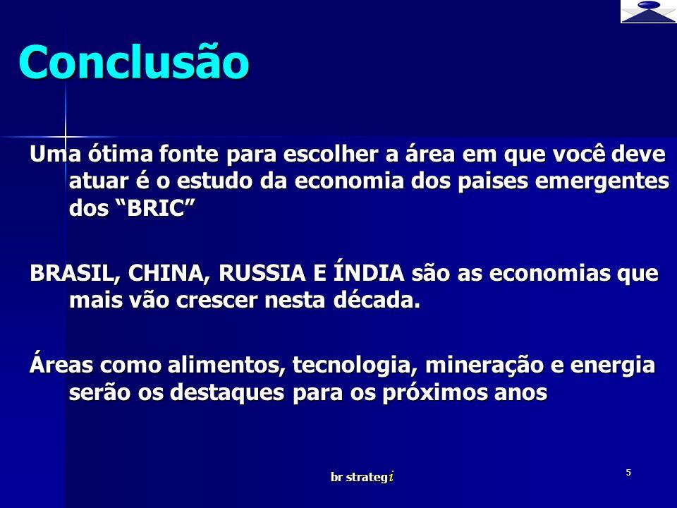 br strateg i 5 Conclusão Uma ótima fonte para escolher a área em que você deve atuar é o estudo da economia dos paises emergentes dos BRIC BRASIL, CHI