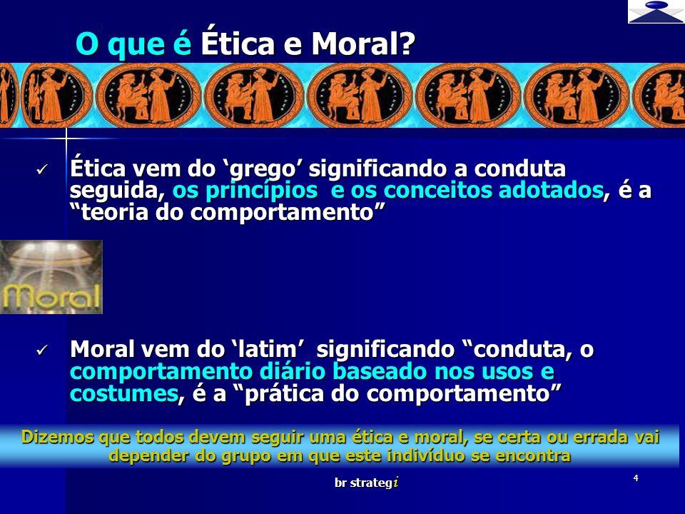 br strateg i 4 O que é Ética e Moral? Ética vem do grego significando a conduta seguida, os princípios e os conceitos adotados, é a teoria do comporta