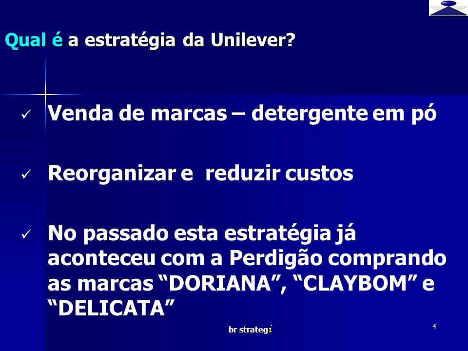 br strateg i 4 Venda de marcas – detergente em pó Reorganizar e reduzir custos No passado esta estratégia já aconteceu com a Perdigão comprando as marcas DORIANA, CLAYBOM e DELICATA Qual é a estratégia da Unilever?