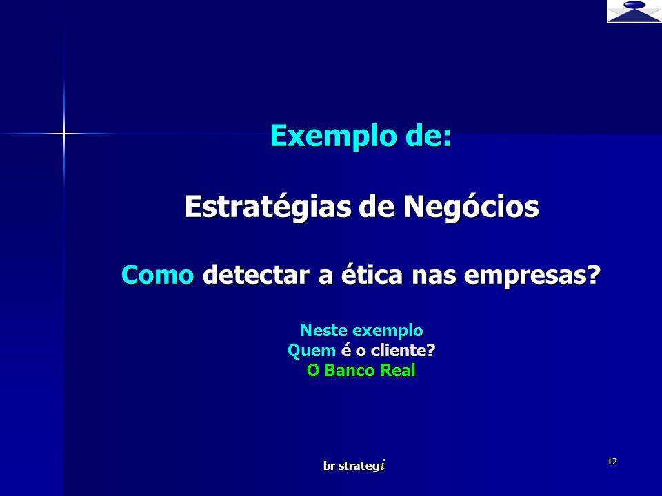 br strateg i 12 Exemplo de: Estratégias de Negócios Como detectar a ética nas empresas? Neste exemplo Quem é o cliente? O Banco Real