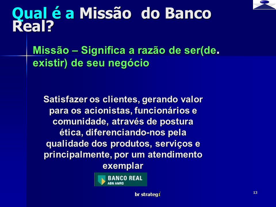 br strateg i 13 Qual é a Missão do Banco Real? Missão – Significa a razão de ser(de. existir) de seu negócio Satisfazer os clientes, gerando valor par