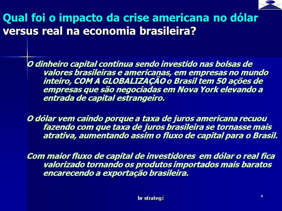 br strateg i 4 O dinheiro capital continua sendo investido nas bolsas de valores brasileiras e americanas, em empresas no mundo inteiro, COM A GLOBALIZAÇÃO o Brasil tem 50 ações de empresas que são negociadas em Nova York elevando a entrada de capital estrangeiro.