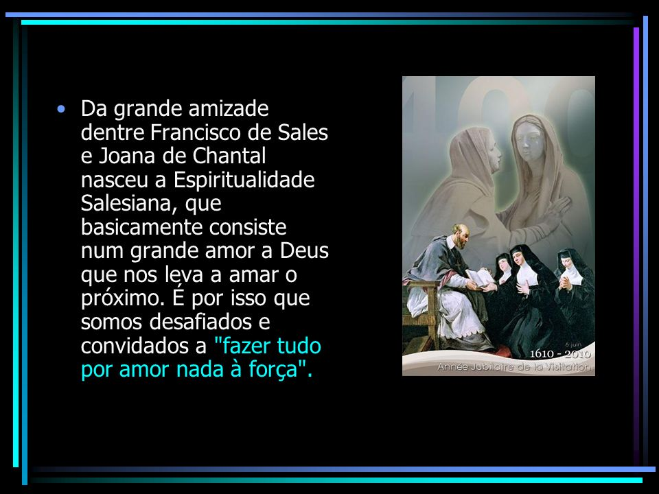 Da grande amizade dentre Francisco de Sales e Joana de Chantal nasceu a Espiritualidade Salesiana, que basicamente consiste num grande amor a Deus que