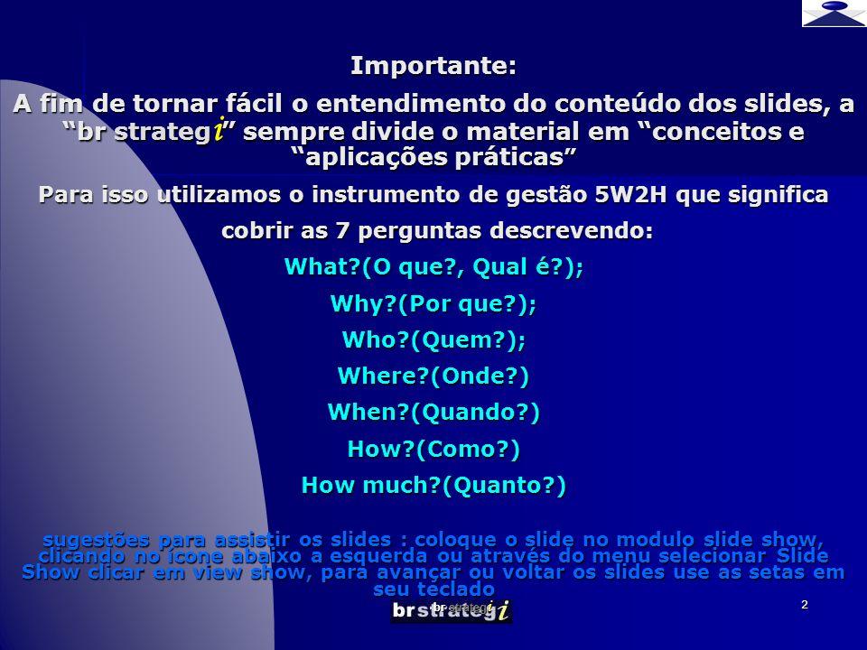 br strateg i 2 Importante: A fim de tornar fácil o entendimento do conteúdo dos slides, a br strateg i sempre divide o material em conceitos e aplicações práticas Para isso utilizamos o instrumento de gestão 5W2H que significa cobrir as 7 perguntas descrevendo: What (O que , Qual é ); Why (Por que ); Who (Quem ); Where (Onde ) When (Quando ) How (Como ) How much (Quanto ) sugestões para assistir os slides : coloque o slide no modulo slide show, clicando no ícone abaixo a esquerda ou através do menu selecionar Slide Show clicar em view show, para avançar ou voltar os slides use as setas em seu teclado