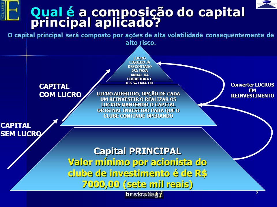 br strateg i 7 Qual é a composição do capital principal aplicado? LUCRO LIQUIDO JÁ DESCONTADO 2% TAXA ANUAL DA CORRETORA E 0,6 % TAXA DO MGR LUCRO AUF