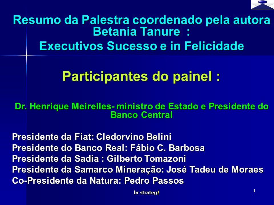 br strateg i 1 Resumo da Palestra coordenado pela autora Betania Tanure : Executivos Sucesso e in Felicidade Participantes do painel : Dr. Henrique Me