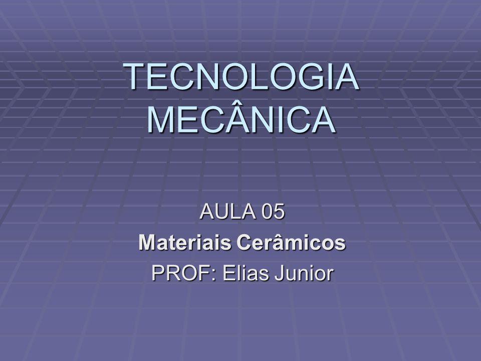 TECNOLOGIA MECÂNICA AULA 05 Materiais Cerâmicos PROF: Elias Junior