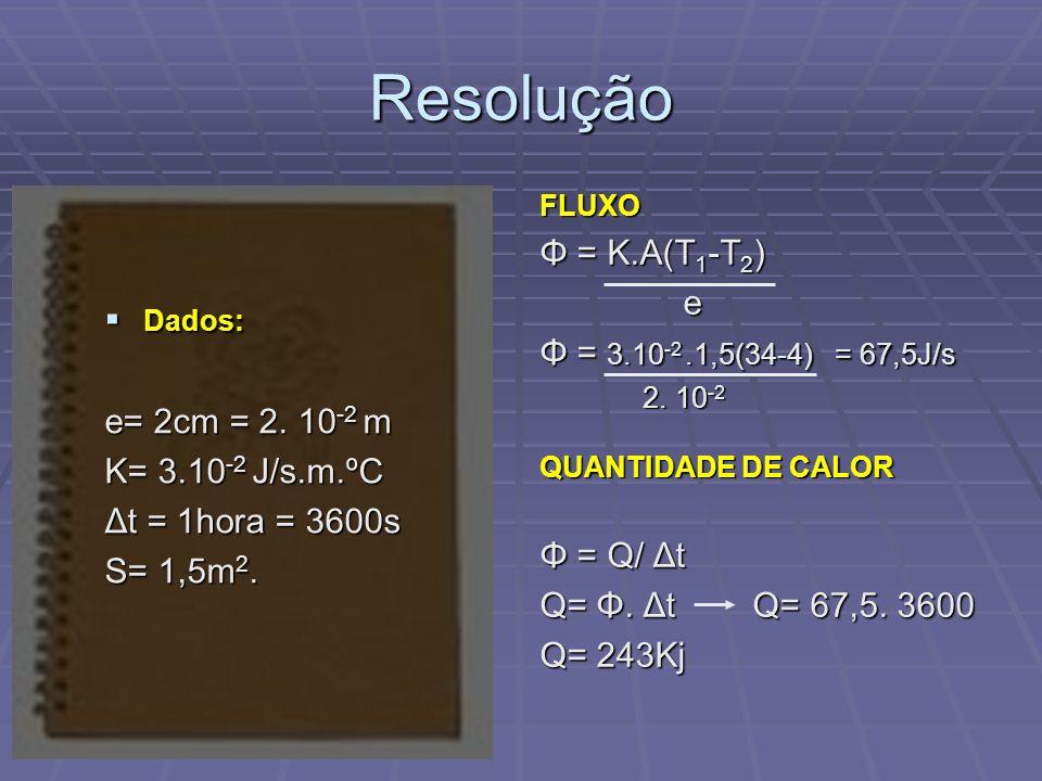 Resolução Dados: Dados: e= 2cm = 2. 10 -2 m K= 3.10 -2 J/s.m.ºC Δt = 1hora = 3600s S= 1,5m 2. FLUXO Φ = K.A(T 1 -T 2 ) e Φ = 3.10 -2.1,5(34-4) = 67,5J
