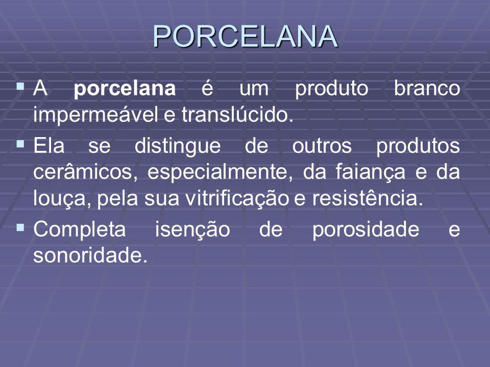 PORCELANA A porcelana é um produto branco impermeável e translúcido. Ela se distingue de outros produtos cerâmicos, especialmente, da faiança e da lou