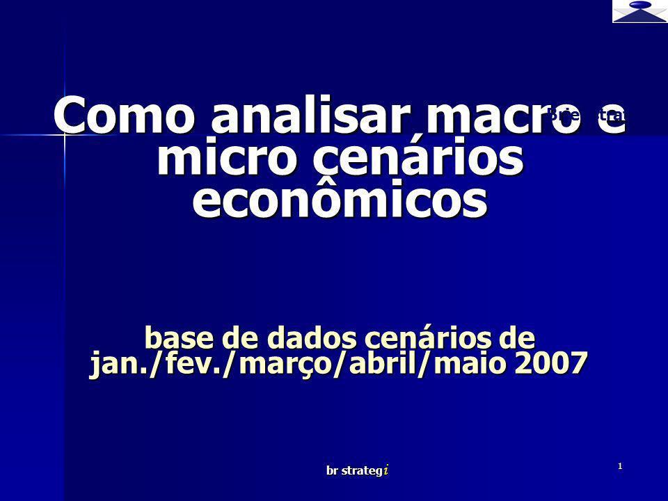 br strateg i 1 Como analisar macro e micro cenários econômicos base de dados cenários de jan./fev./março/abril/maio 2007 Brief strategy