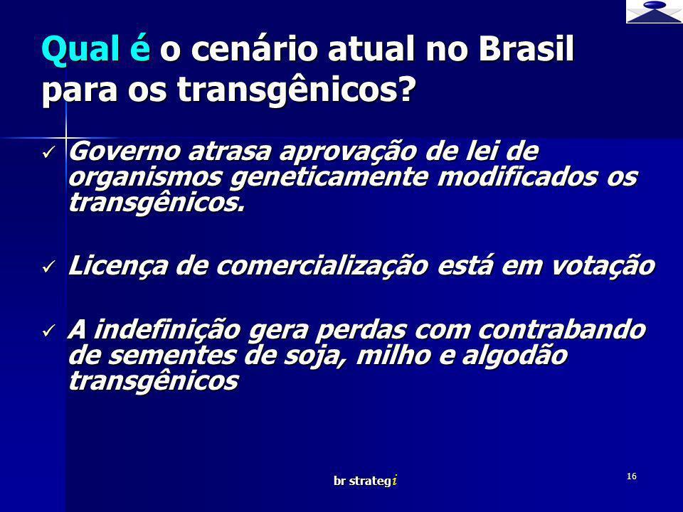 br strateg i 16 Qual é o cenário atual no Brasil para os transgênicos? Governo atrasa aprovação de lei de organismos geneticamente modificados os tran