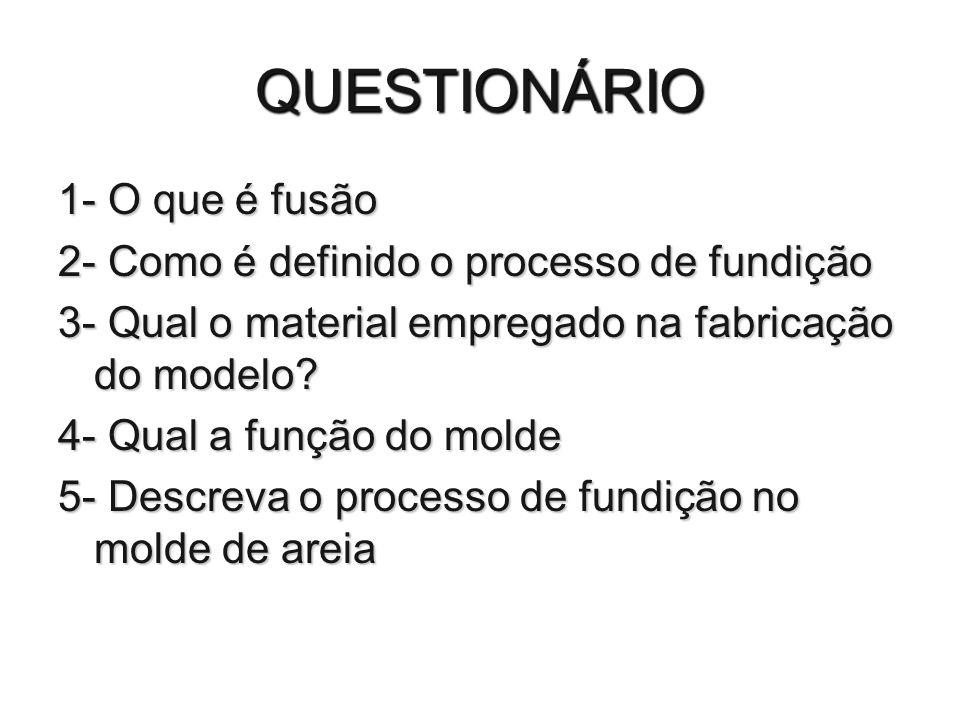 QUESTIONÁRIO 1- O que é fusão 2- Como é definido o processo de fundição 3- Qual o material empregado na fabricação do modelo? 4- Qual a função do mold