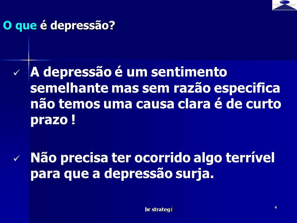 br strateg i 4 A depressão é um sentimento semelhante mas sem razão especifica não temos uma causa clara é de curto prazo ! Não precisa ter ocorrido a