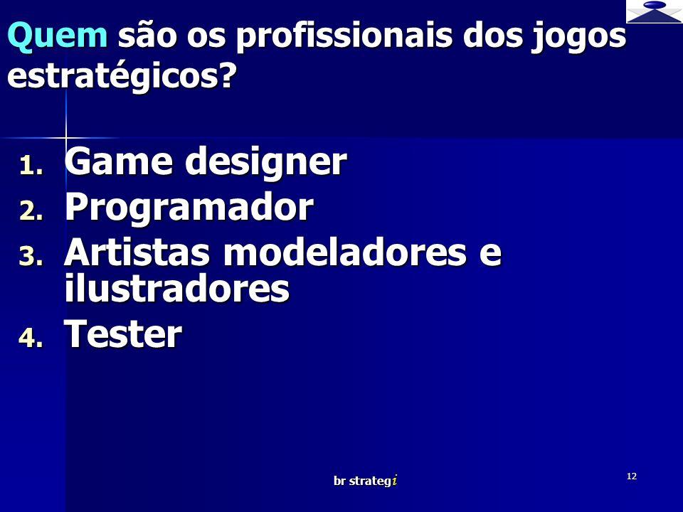 br strateg i 12 Quem são os profissionais dos jogos estratégicos? 1. Game designer 2. Programador 3. Artistas modeladores e ilustradores 4. Tester